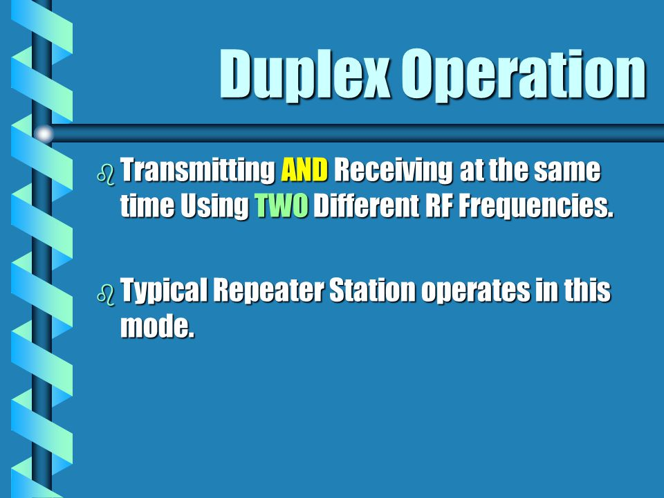 Duplex Operation b Transmitting AND Receiving at the same time Using TWO Different RF Frequencies. b Typical Repeater Station operates in this mode.