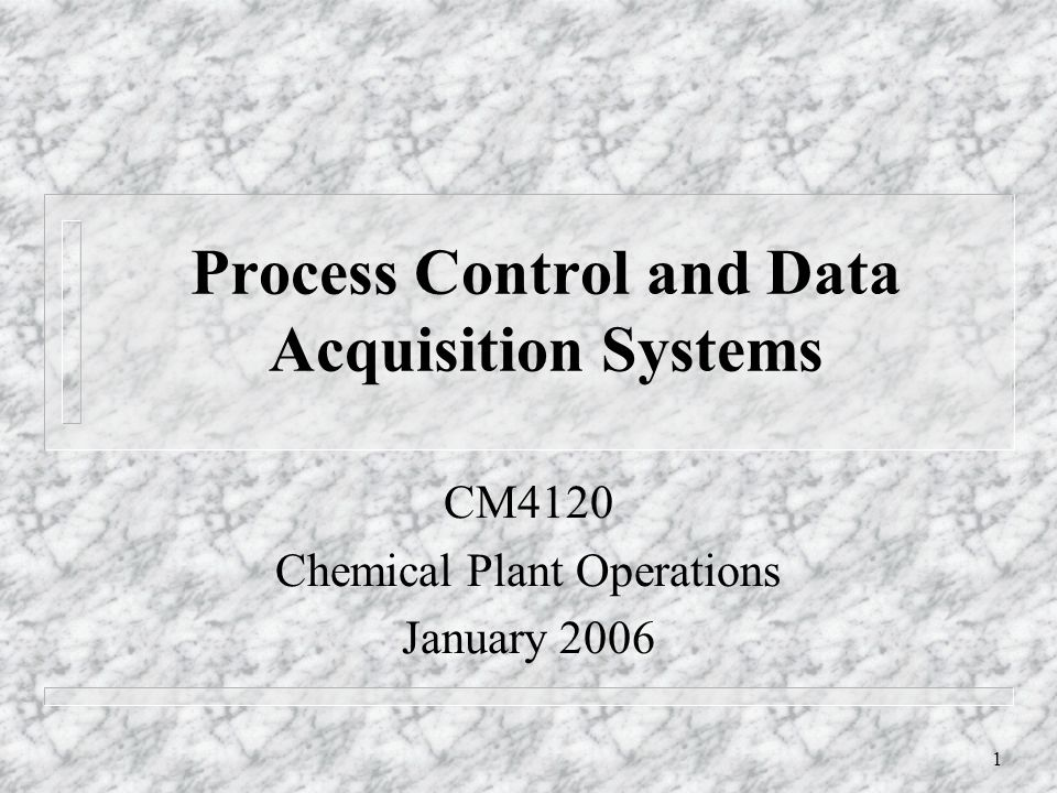 1 Process Control and Data Acquisition Systems CM4120 Chemical Plant Operations January 2006