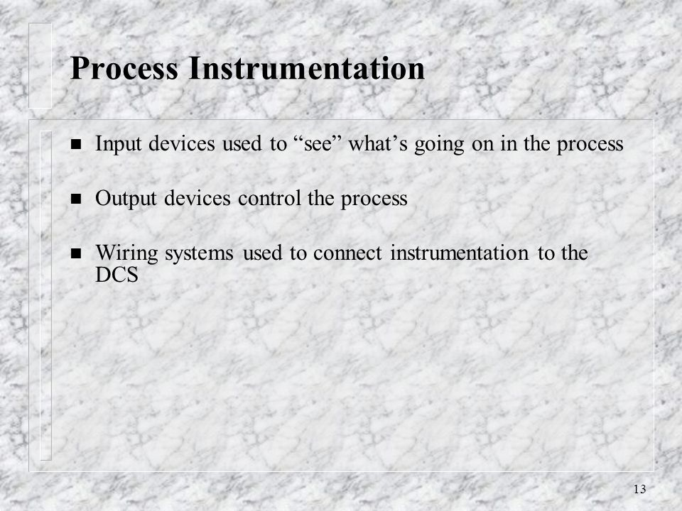 13 Process Instrumentation n Input devices used to see whats going on in the process n Output devices control the process n Wiring systems used to connect instrumentation to the DCS