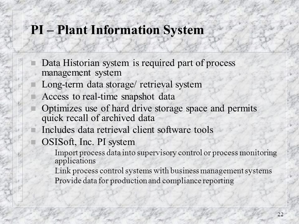 22 PI – Plant Information System n Data Historian system is required part of process management system n Long-term data storage/ retrieval system n Access to real-time snapshot data n Optimizes use of hard drive storage space and permits quick recall of archived data n Includes data retrieval client software tools n OSISoft, Inc.