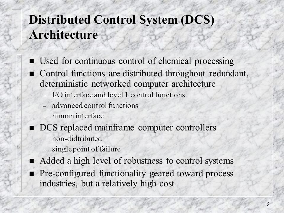 3 Distributed Control System (DCS) Architecture n Used for continuous control of chemical processing n Control functions are distributed throughout redundant, deterministic networked computer architecture – I/O interface and level 1 control functions – advanced control functions – human interface n DCS replaced mainframe computer controllers – non-didtributed – single point of failure n Added a high level of robustness to control systems n Pre-configured functionality geared toward process industries, but a relatively high cost