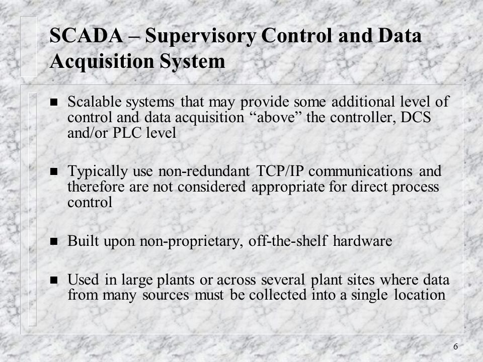 6 SCADA – Supervisory Control and Data Acquisition System n Scalable systems that may provide some additional level of control and data acquisition above the controller, DCS and/or PLC level n Typically use non-redundant TCP/IP communications and therefore are not considered appropriate for direct process control n Built upon non-proprietary, off-the-shelf hardware n Used in large plants or across several plant sites where data from many sources must be collected into a single location