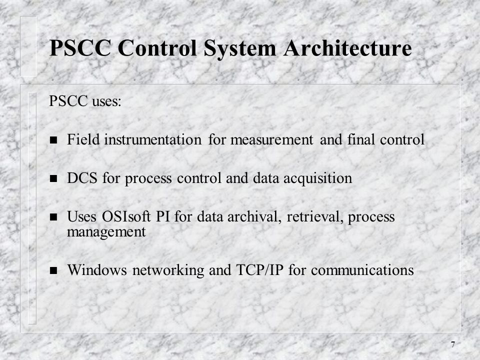 7 PSCC Control System Architecture PSCC uses: n Field instrumentation for measurement and final control n DCS for process control and data acquisition n Uses OSIsoft PI for data archival, retrieval, process management n Windows networking and TCP/IP for communications