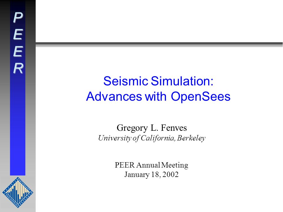 PEER Seismic Simulation: Advances with OpenSees Gregory L.