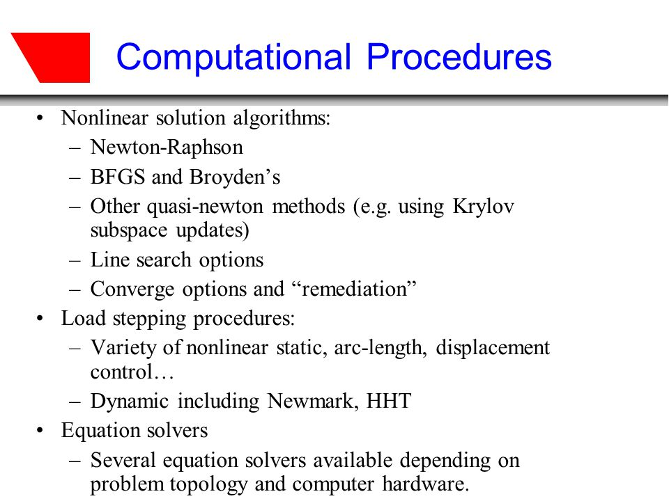 Computational Procedures Nonlinear solution algorithms: –Newton-Raphson –BFGS and Broydens –Other quasi-newton methods (e.g. using Krylov subspace upd