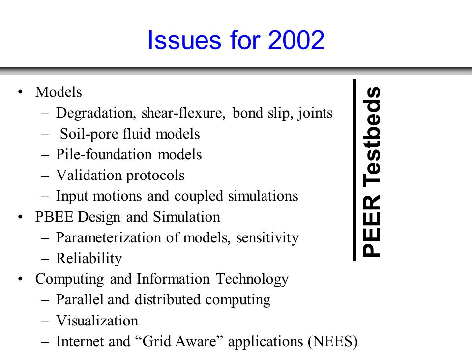 Issues for 2002 Models –Degradation, shear-flexure, bond slip, joints – Soil-pore fluid models –Pile-foundation models –Validation protocols –Input motions and coupled simulations PBEE Design and Simulation –Parameterization of models, sensitivity –Reliability Computing and Information Technology –Parallel and distributed computing –Visualization –Internet and Grid Aware applications (NEES) PEER Testbeds