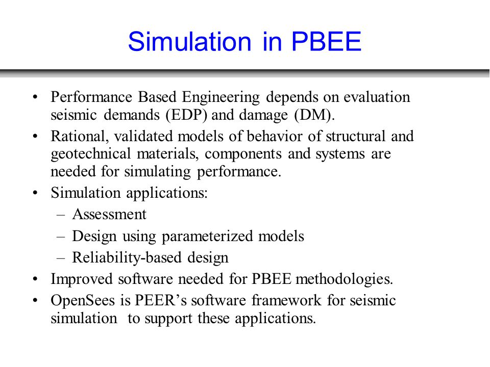 Simulation in PBEE Performance Based Engineering depends on evaluation seismic demands (EDP) and damage (DM). Rational, validated models of behavior o