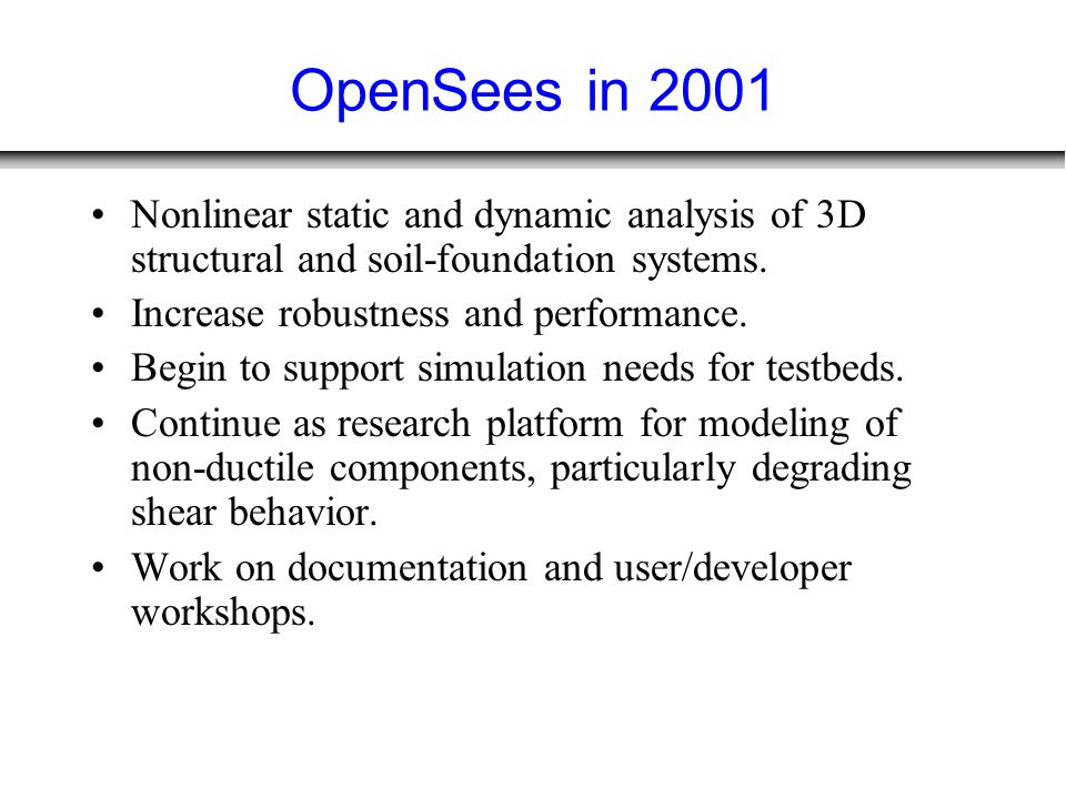 OpenSees in 2001 Nonlinear static and dynamic analysis of 3D structural and soil-foundation systems. Increase robustness and performance. Begin to sup