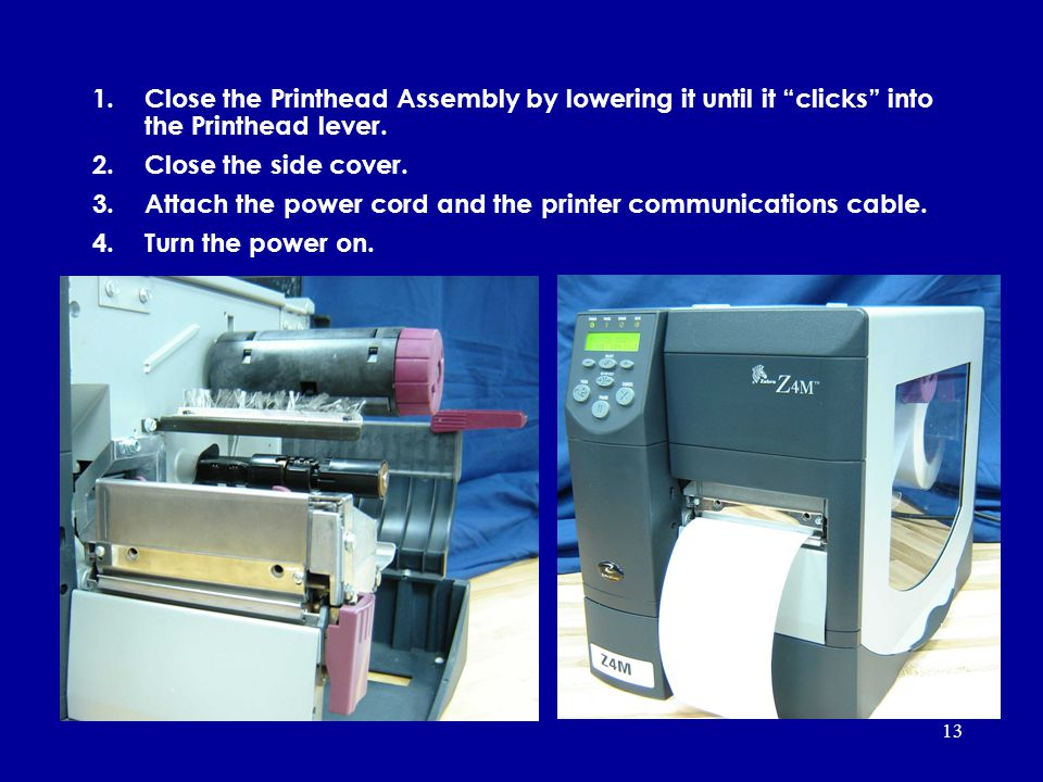 13 1.Close the Printhead Assembly by lowering it until it clicks into the Printhead lever. 2.Close the side cover. 3.Attach the power cord and the pri