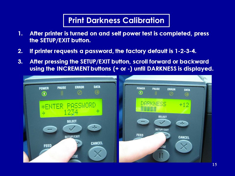 15 1.After printer is turned on and self power test is completed, press the SETUP/EXIT button. 2.If printer requests a password, the factory default i
