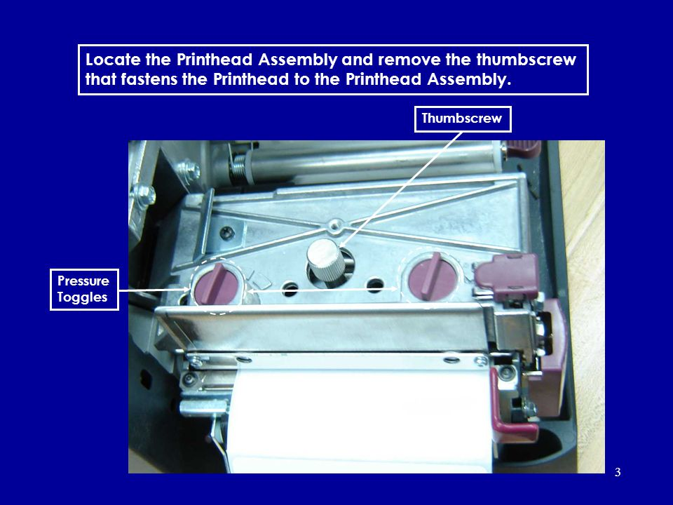 3 Locate the Printhead Assembly and remove the thumbscrew that fastens the Printhead to the Printhead Assembly. Thumbscrew Pressure Toggles