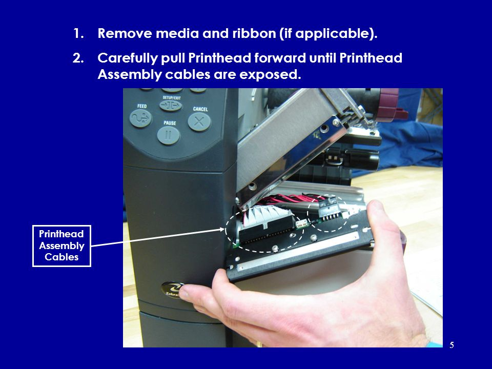 5 1.Remove media and ribbon (if applicable). 2.Carefully pull Printhead forward until Printhead Assembly cables are exposed. Printhead Assembly Cables