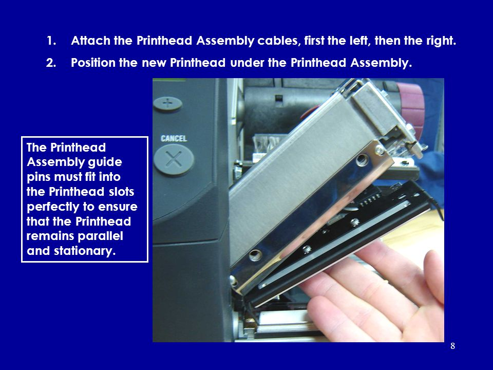 8 1.Attach the Printhead Assembly cables, first the left, then the right. 2.Position the new Printhead under the Printhead Assembly. The Printhead Ass