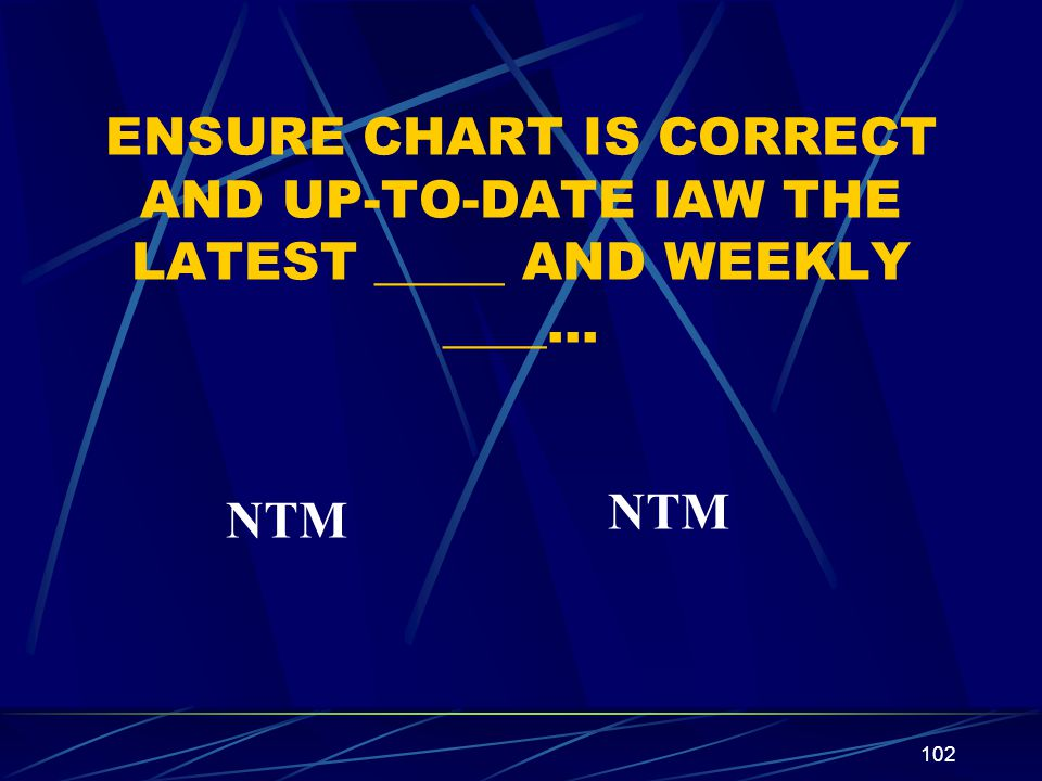 102 ENSURE CHART IS CORRECT AND UP-TO-DATE IAW THE LATEST _____ AND WEEKLY ____… NTM