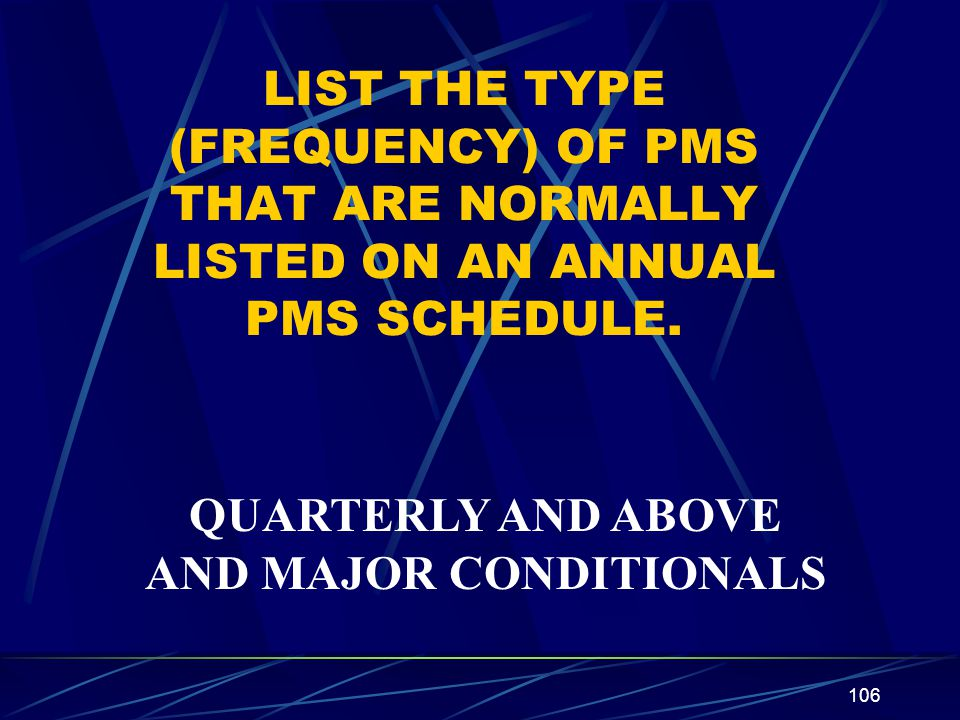 106 LIST THE TYPE (FREQUENCY) OF PMS THAT ARE NORMALLY LISTED ON AN ANNUAL PMS SCHEDULE. QUARTERLY AND ABOVE AND MAJOR CONDITIONALS