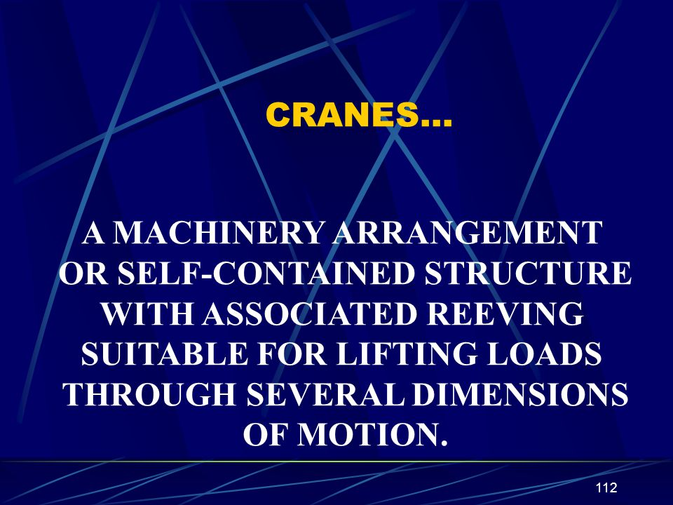 112 CRANES… A MACHINERY ARRANGEMENT OR SELF-CONTAINED STRUCTURE WITH ASSOCIATED REEVING SUITABLE FOR LIFTING LOADS THROUGH SEVERAL DIMENSIONS OF MOTIO