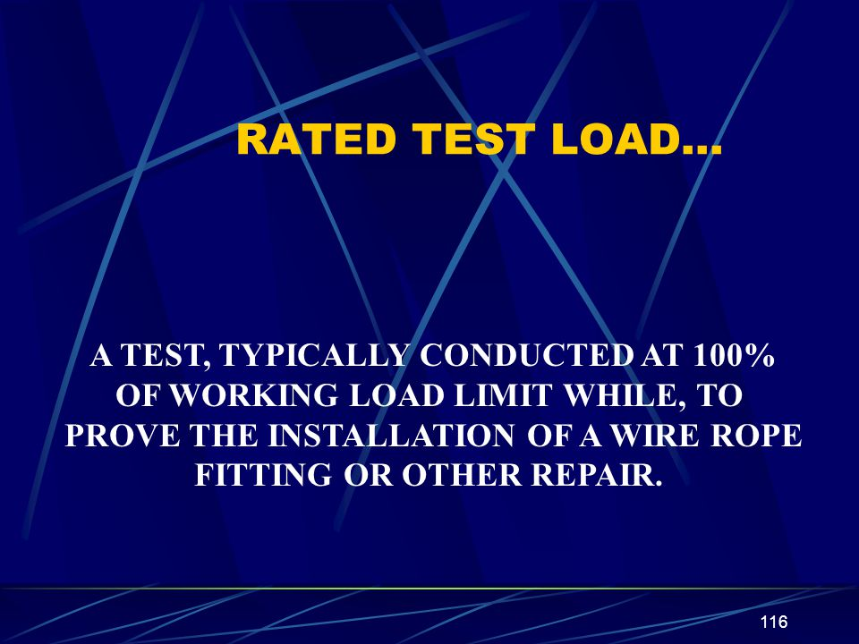 116 RATED TEST LOAD… A TEST, TYPICALLY CONDUCTED AT 100% OF WORKING LOAD LIMIT WHILE, TO PROVE THE INSTALLATION OF A WIRE ROPE FITTING OR OTHER REPAIR