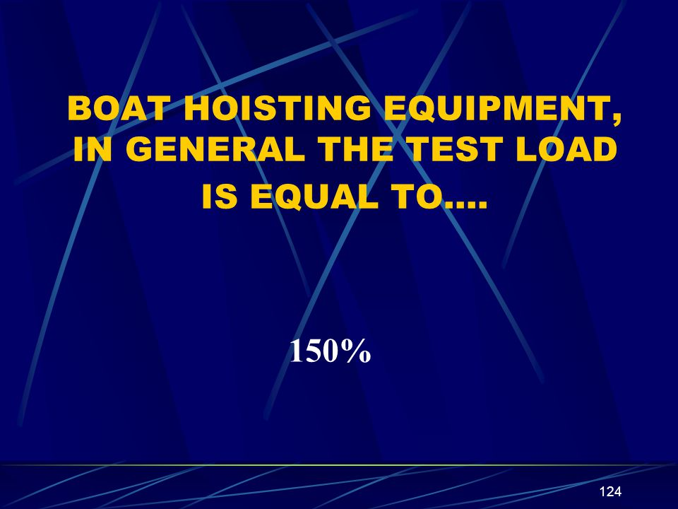 124 BOAT HOISTING EQUIPMENT, IN GENERAL THE TEST LOAD IS EQUAL TO…. 150%