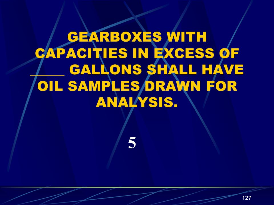 127 GEARBOXES WITH CAPACITIES IN EXCESS OF _____ GALLONS SHALL HAVE OIL SAMPLES DRAWN FOR ANALYSIS. 5