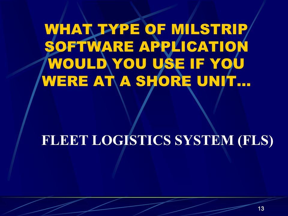 13 WHAT TYPE OF MILSTRIP SOFTWARE APPLICATION WOULD YOU USE IF YOU WERE AT A SHORE UNIT… FLEET LOGISTICS SYSTEM (FLS)