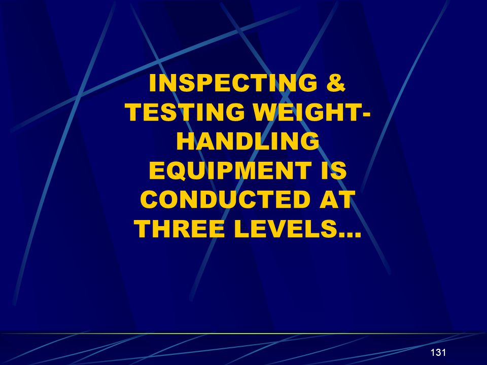 131 INSPECTING & TESTING WEIGHT- HANDLING EQUIPMENT IS CONDUCTED AT THREE LEVELS…