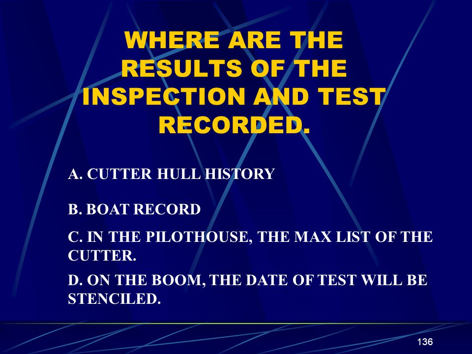 136 WHERE ARE THE RESULTS OF THE INSPECTION AND TEST RECORDED. A. CUTTER HULL HISTORY B. BOAT RECORD C. IN THE PILOTHOUSE, THE MAX LIST OF THE CUTTER.