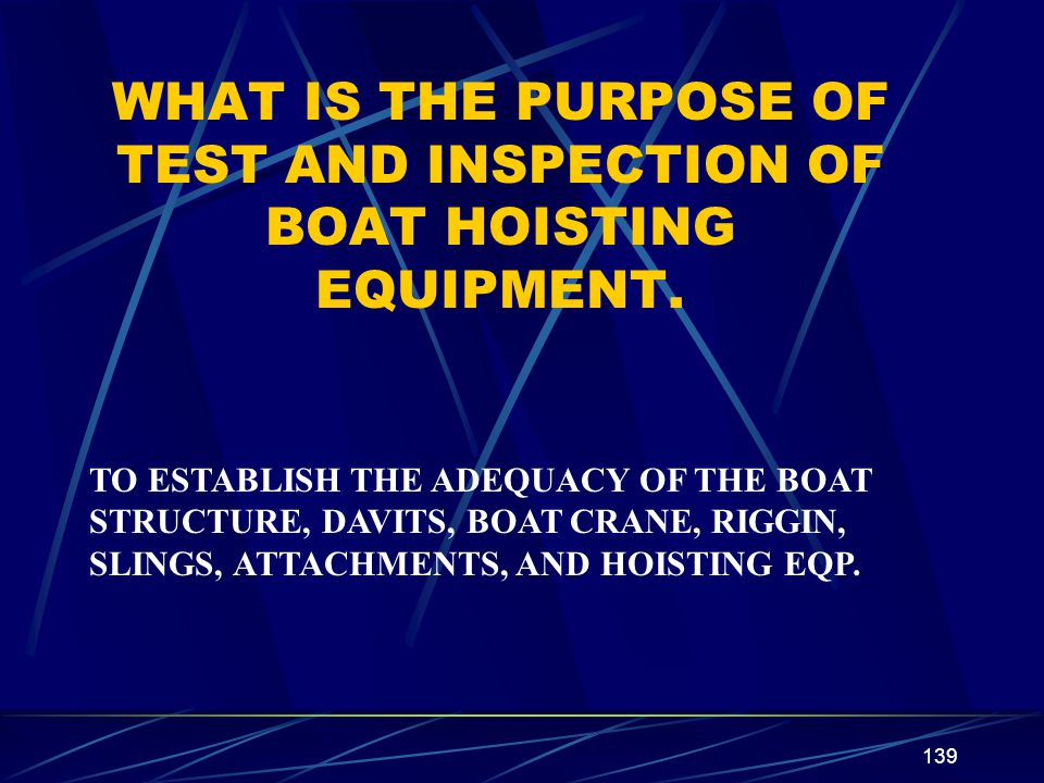 139 WHAT IS THE PURPOSE OF TEST AND INSPECTION OF BOAT HOISTING EQUIPMENT. TO ESTABLISH THE ADEQUACY OF THE BOAT STRUCTURE, DAVITS, BOAT CRANE, RIGGIN