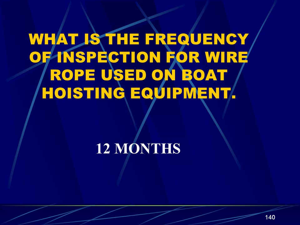 140 WHAT IS THE FREQUENCY OF INSPECTION FOR WIRE ROPE USED ON BOAT HOISTING EQUIPMENT. 12 MONTHS