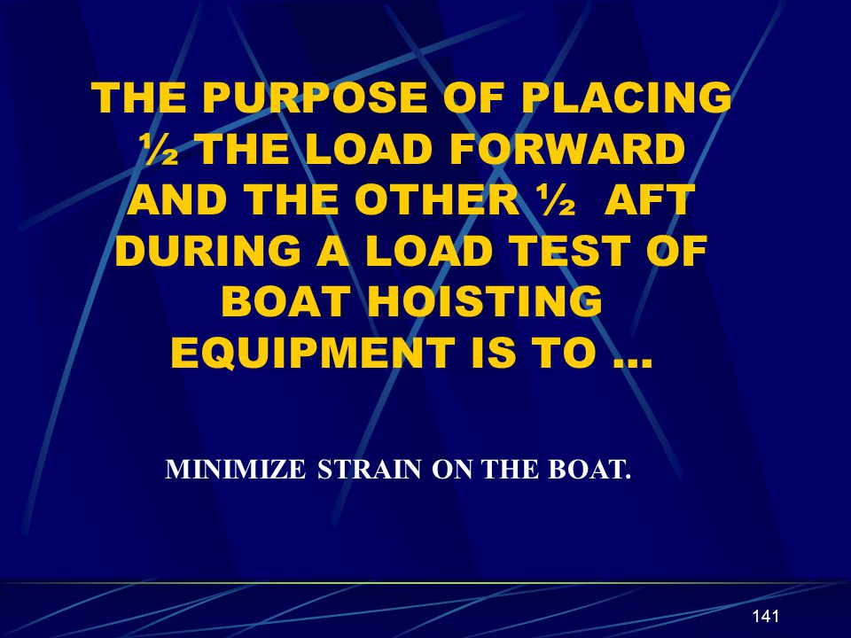 141 THE PURPOSE OF PLACING ½ THE LOAD FORWARD AND THE OTHER ½ AFT DURING A LOAD TEST OF BOAT HOISTING EQUIPMENT IS TO … MINIMIZE STRAIN ON THE BOAT.
