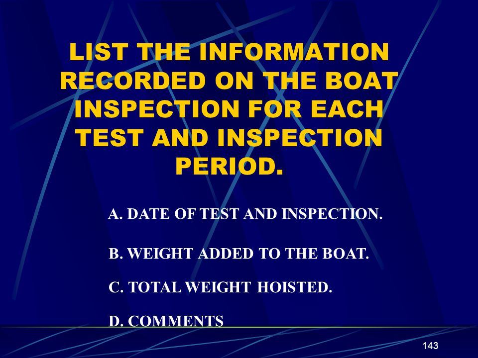143 LIST THE INFORMATION RECORDED ON THE BOAT INSPECTION FOR EACH TEST AND INSPECTION PERIOD. A. DATE OF TEST AND INSPECTION. B. WEIGHT ADDED TO THE B