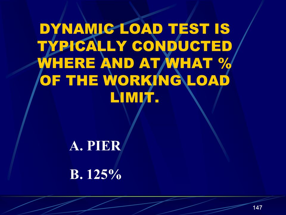 147 DYNAMIC LOAD TEST IS TYPICALLY CONDUCTED WHERE AND AT WHAT % OF THE WORKING LOAD LIMIT. A. PIER B. 125%