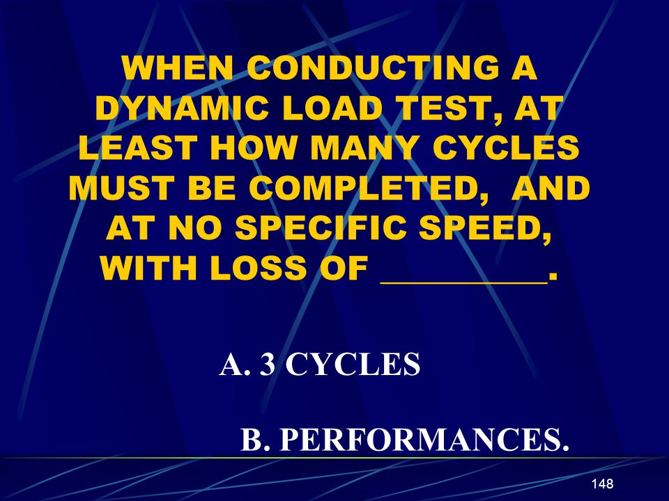 148 WHEN CONDUCTING A DYNAMIC LOAD TEST, AT LEAST HOW MANY CYCLES MUST BE COMPLETED, AND AT NO SPECIFIC SPEED, WITH LOSS OF __________. A. 3 CYCLES B.