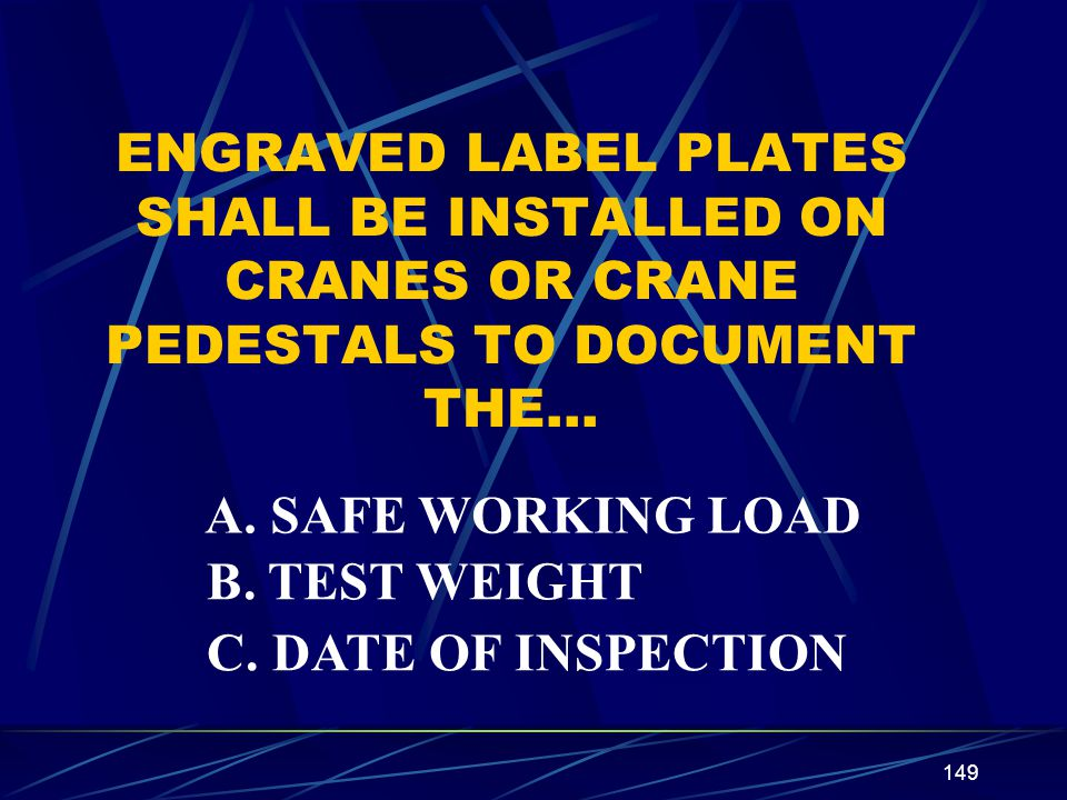 149 ENGRAVED LABEL PLATES SHALL BE INSTALLED ON CRANES OR CRANE PEDESTALS TO DOCUMENT THE… A. SAFE WORKING LOAD B. TEST WEIGHT C. DATE OF INSPECTION