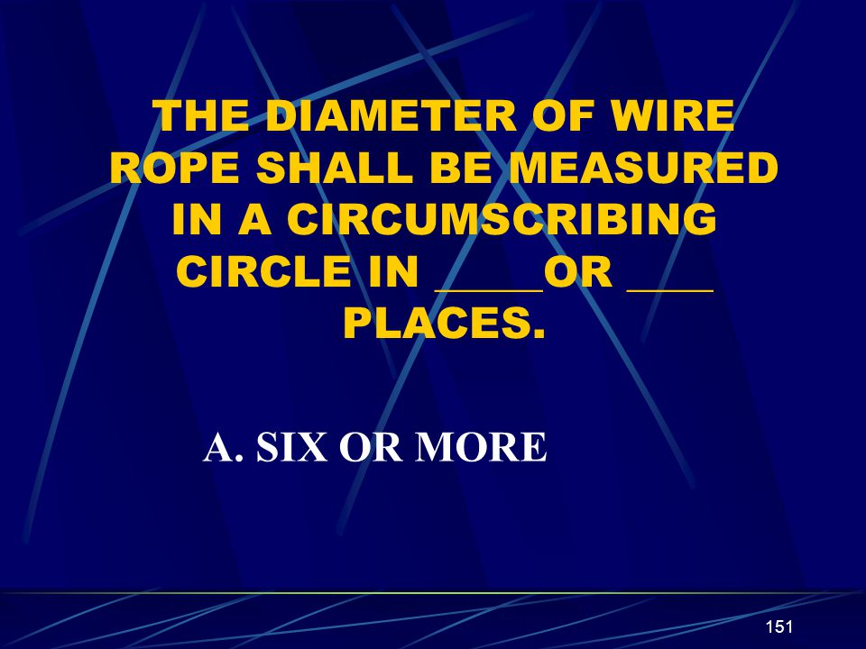 151 THE DIAMETER OF WIRE ROPE SHALL BE MEASURED IN A CIRCUMSCRIBING CIRCLE IN _____OR ____ PLACES. A. SIX OR MORE