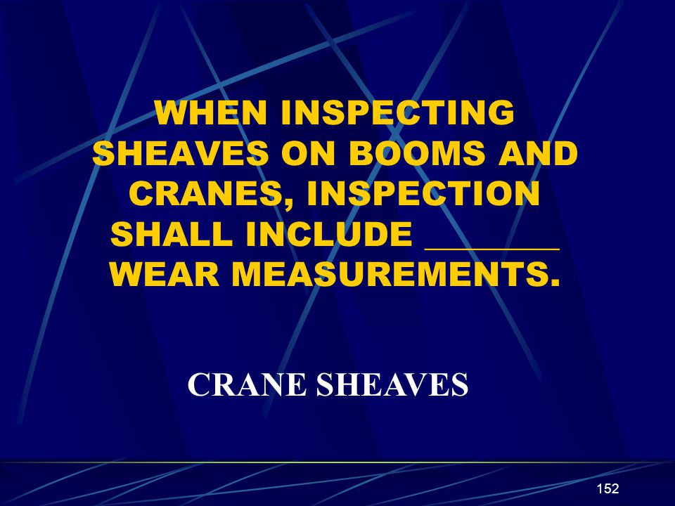 152 WHEN INSPECTING SHEAVES ON BOOMS AND CRANES, INSPECTION SHALL INCLUDE ________ WEAR MEASUREMENTS. CRANE SHEAVES