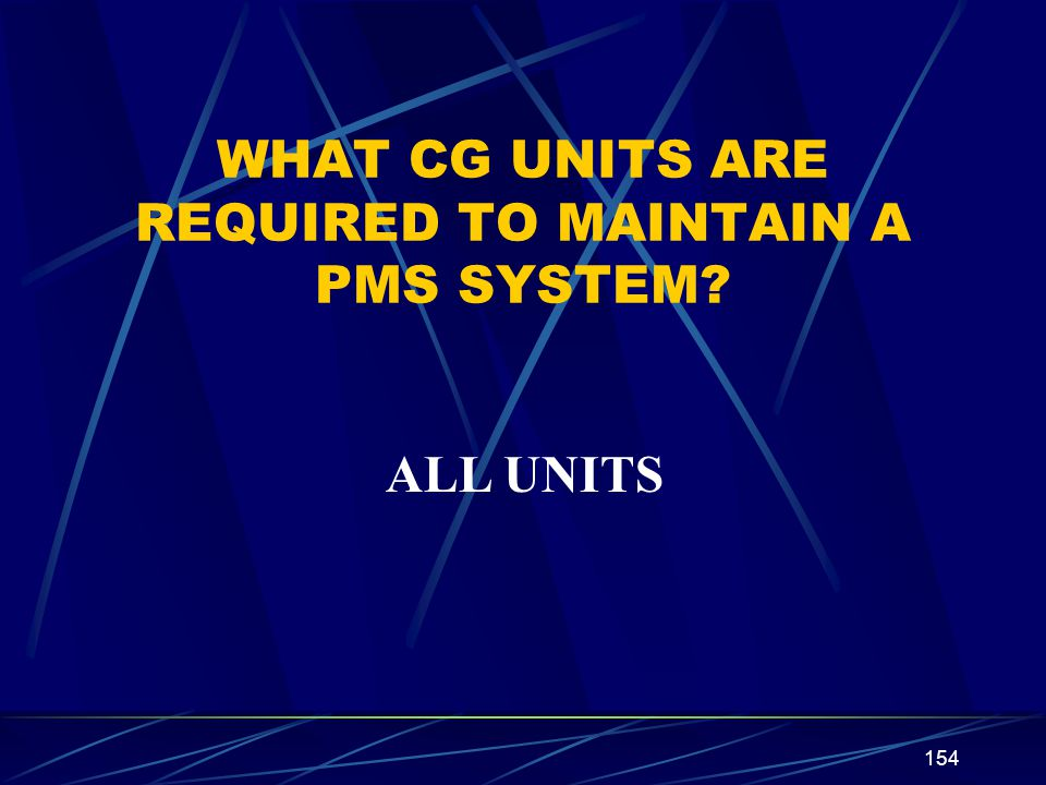 154 WHAT CG UNITS ARE REQUIRED TO MAINTAIN A PMS SYSTEM? ALL UNITS