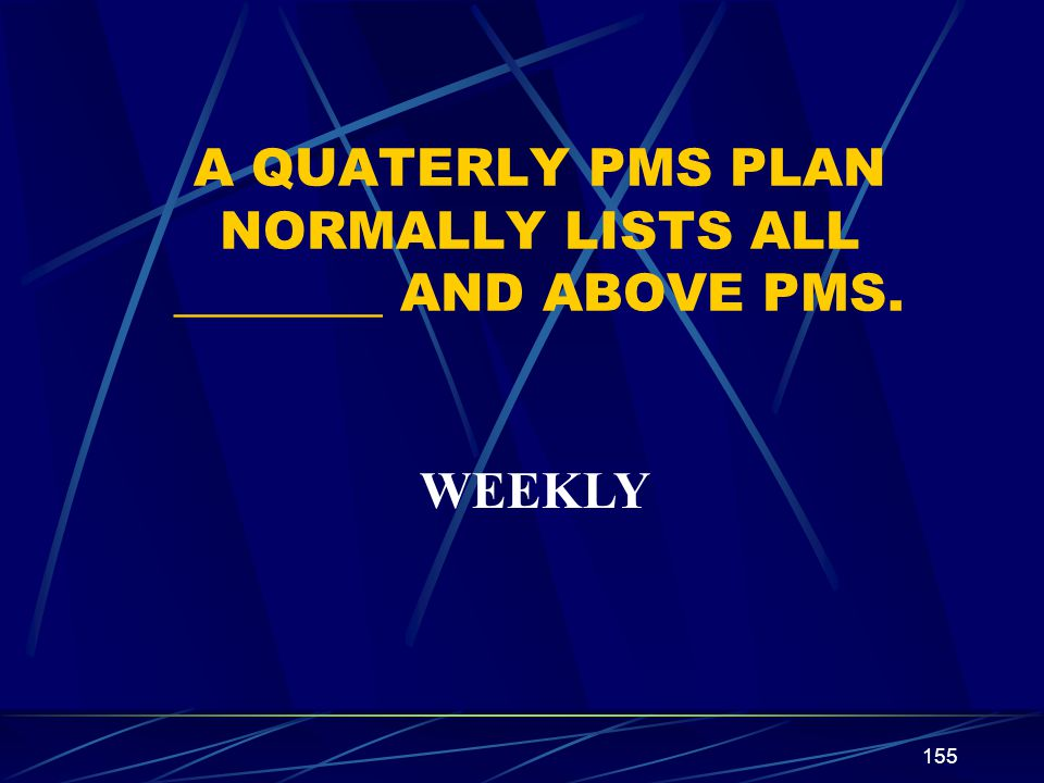 155 A QUATERLY PMS PLAN NORMALLY LISTS ALL ________ AND ABOVE PMS. WEEKLY