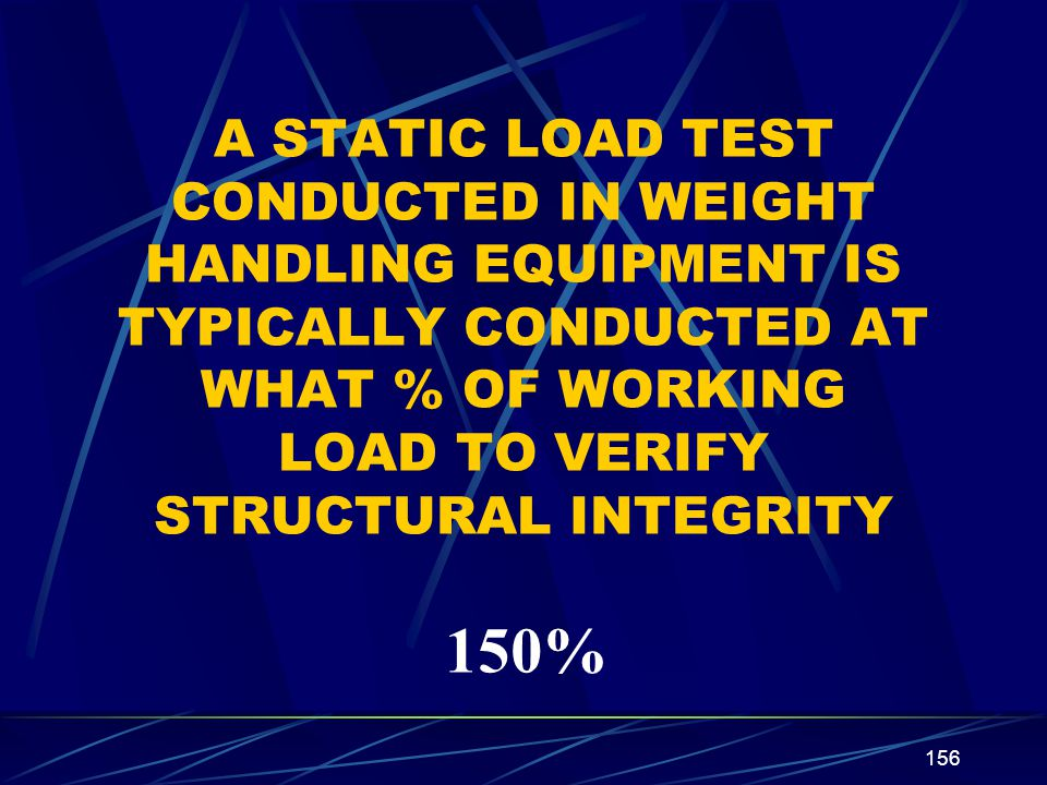 156 A STATIC LOAD TEST CONDUCTED IN WEIGHT HANDLING EQUIPMENT IS TYPICALLY CONDUCTED AT WHAT % OF WORKING LOAD TO VERIFY STRUCTURAL INTEGRITY 150%
