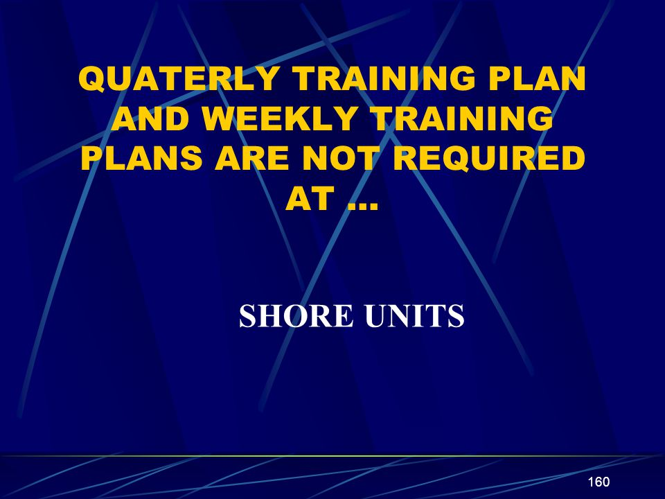 160 QUATERLY TRAINING PLAN AND WEEKLY TRAINING PLANS ARE NOT REQUIRED AT … SHORE UNITS