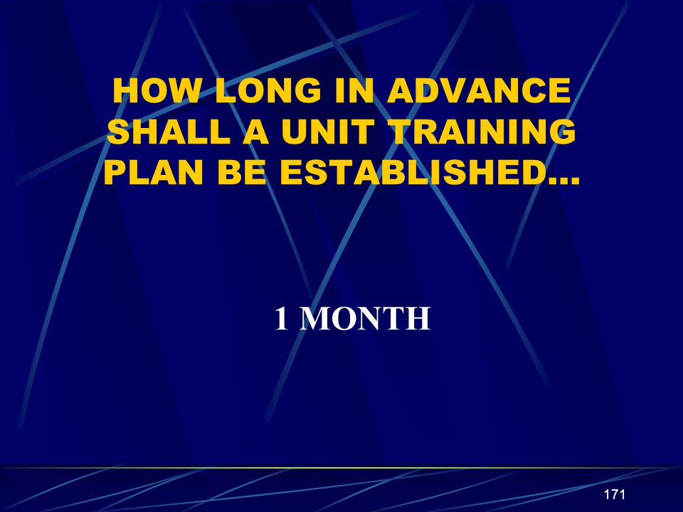 171 HOW LONG IN ADVANCE SHALL A UNIT TRAINING PLAN BE ESTABLISHED… 1 MONTH