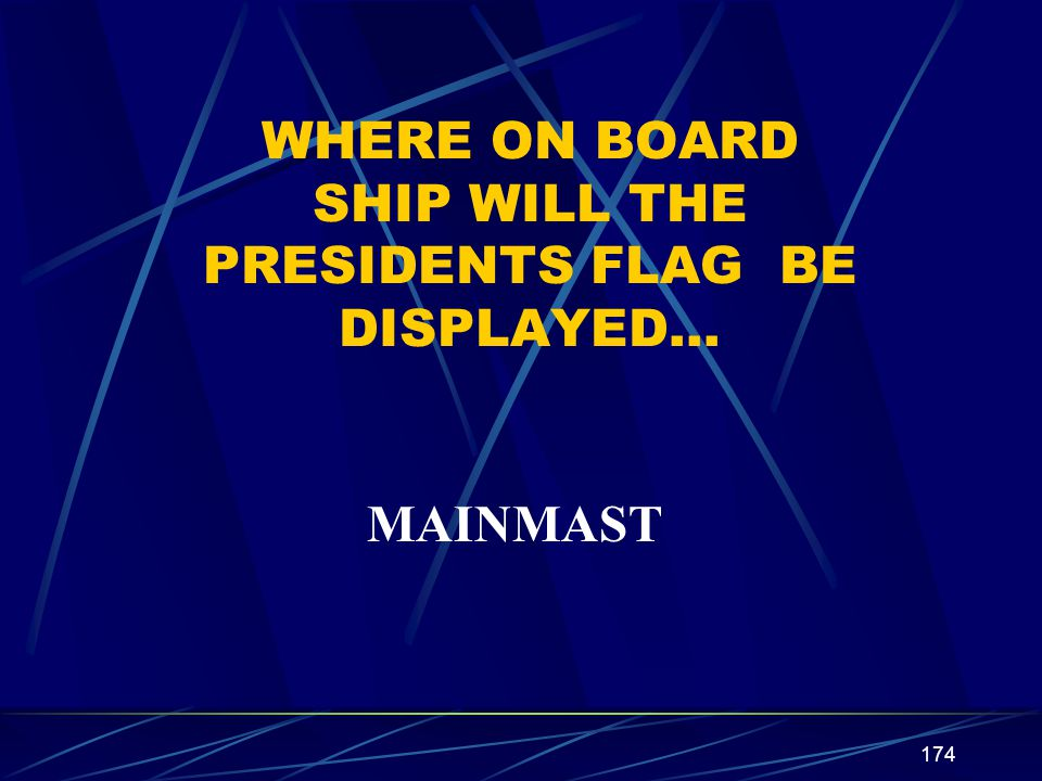 174 WHERE ON BOARD SHIP WILL THE PRESIDENTS FLAG BE DISPLAYED… MAINMAST