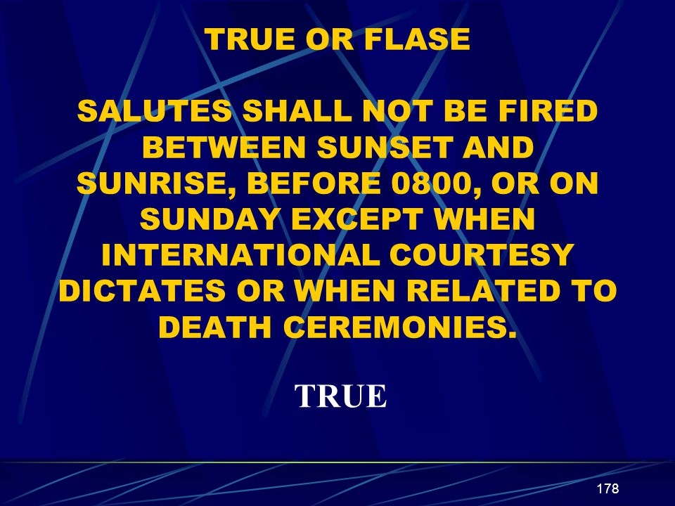 178 TRUE OR FLASE SALUTES SHALL NOT BE FIRED BETWEEN SUNSET AND SUNRISE, BEFORE 0800, OR ON SUNDAY EXCEPT WHEN INTERNATIONAL COURTESY DICTATES OR WHEN