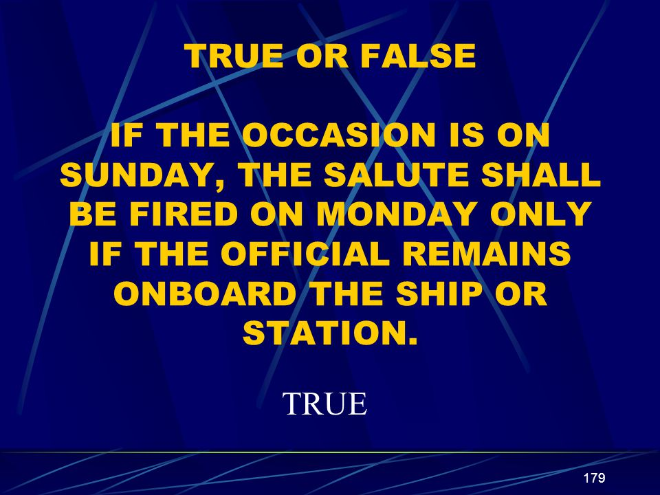 179 TRUE OR FALSE IF THE OCCASION IS ON SUNDAY, THE SALUTE SHALL BE FIRED ON MONDAY ONLY IF THE OFFICIAL REMAINS ONBOARD THE SHIP OR STATION. TRUE