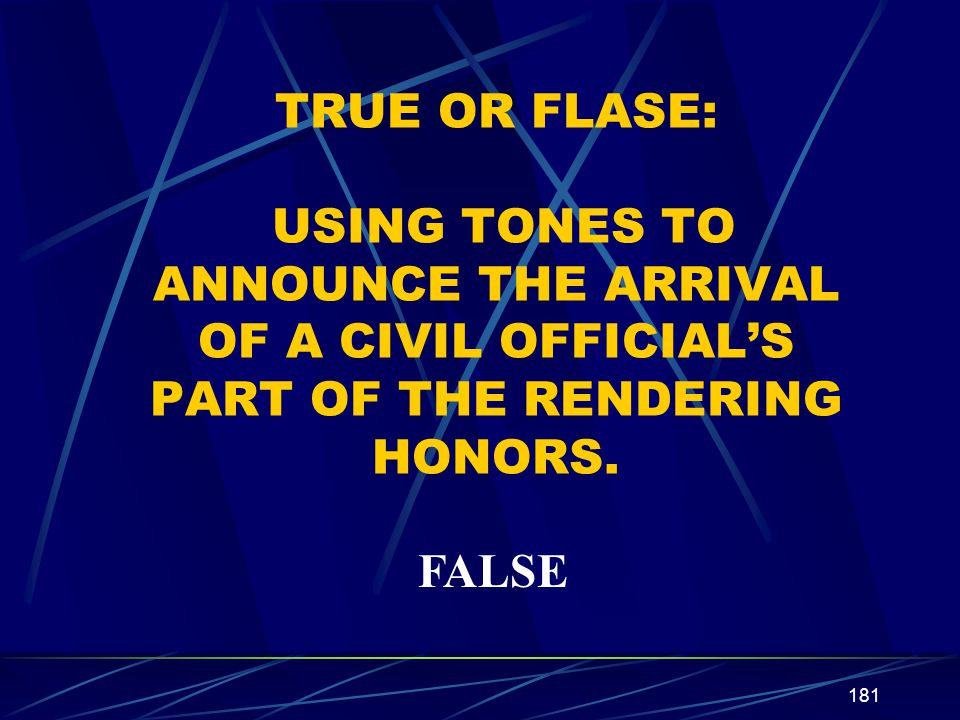 181 TRUE OR FLASE: USING TONES TO ANNOUNCE THE ARRIVAL OF A CIVIL OFFICIALS PART OF THE RENDERING HONORS. FALSE
