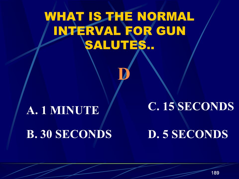 189 WHAT IS THE NORMAL INTERVAL FOR GUN SALUTES.. A. 1 MINUTE B. 30 SECONDS C. 15 SECONDS D. 5 SECONDS D
