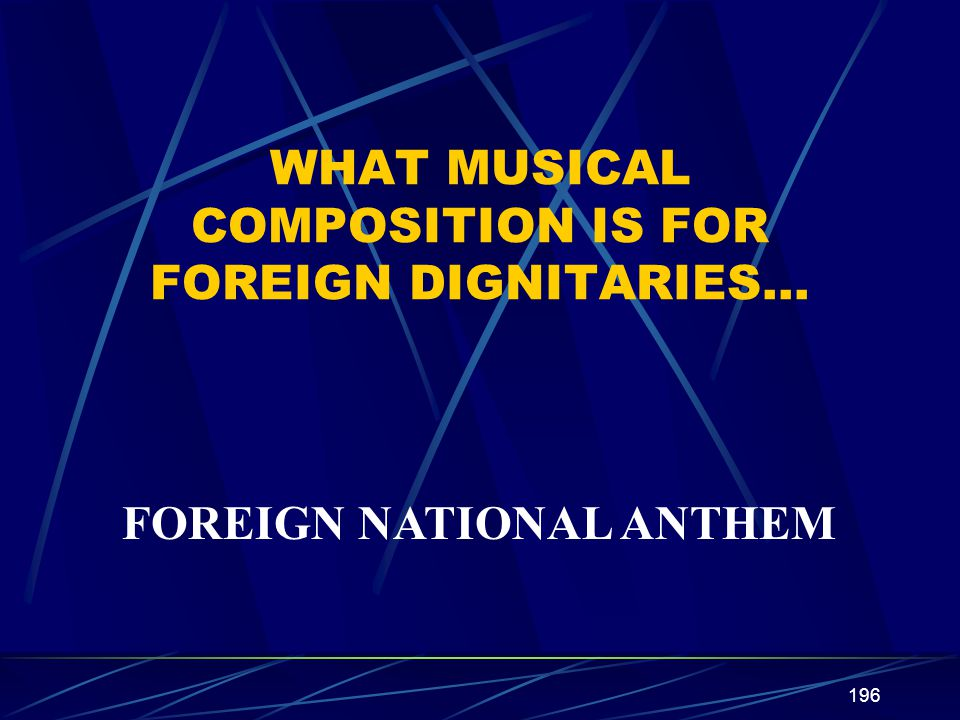 196 WHAT MUSICAL COMPOSITION IS FOR FOREIGN DIGNITARIES… FOREIGN NATIONAL ANTHEM