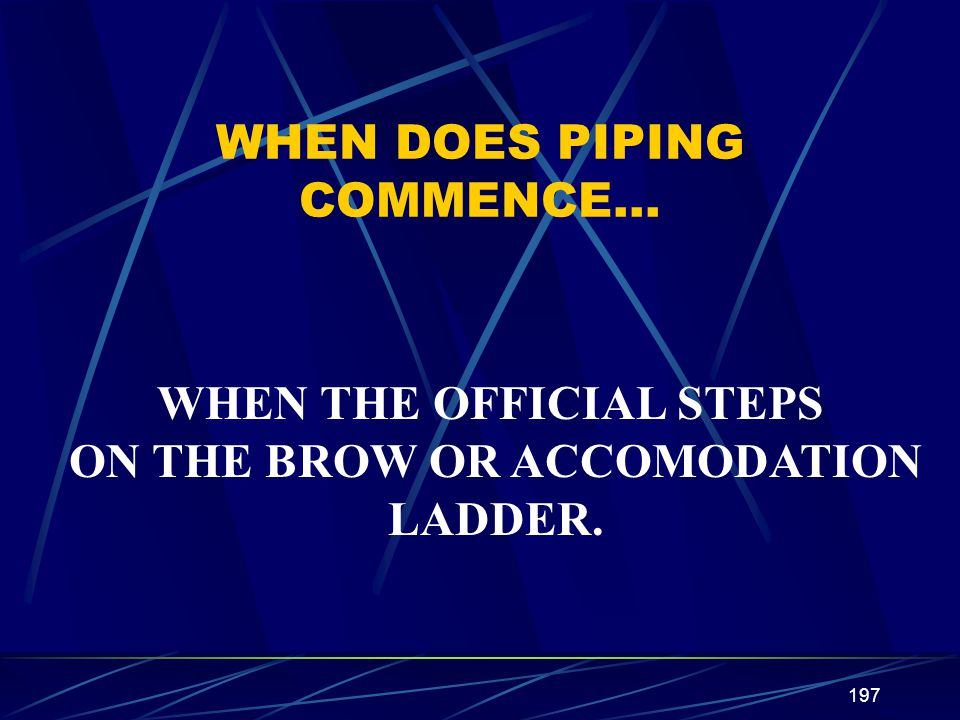 197 WHEN DOES PIPING COMMENCE… WHEN THE OFFICIAL STEPS ON THE BROW OR ACCOMODATION LADDER.