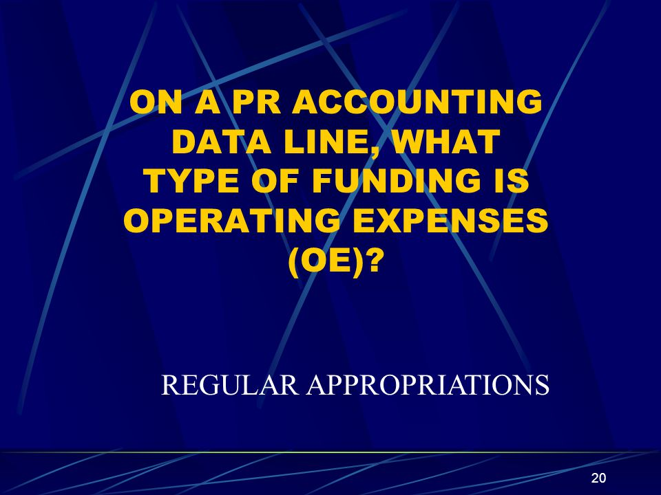 20 ON A PR ACCOUNTING DATA LINE, WHAT TYPE OF FUNDING IS OPERATING EXPENSES (OE)? REGULAR APPROPRIATIONS