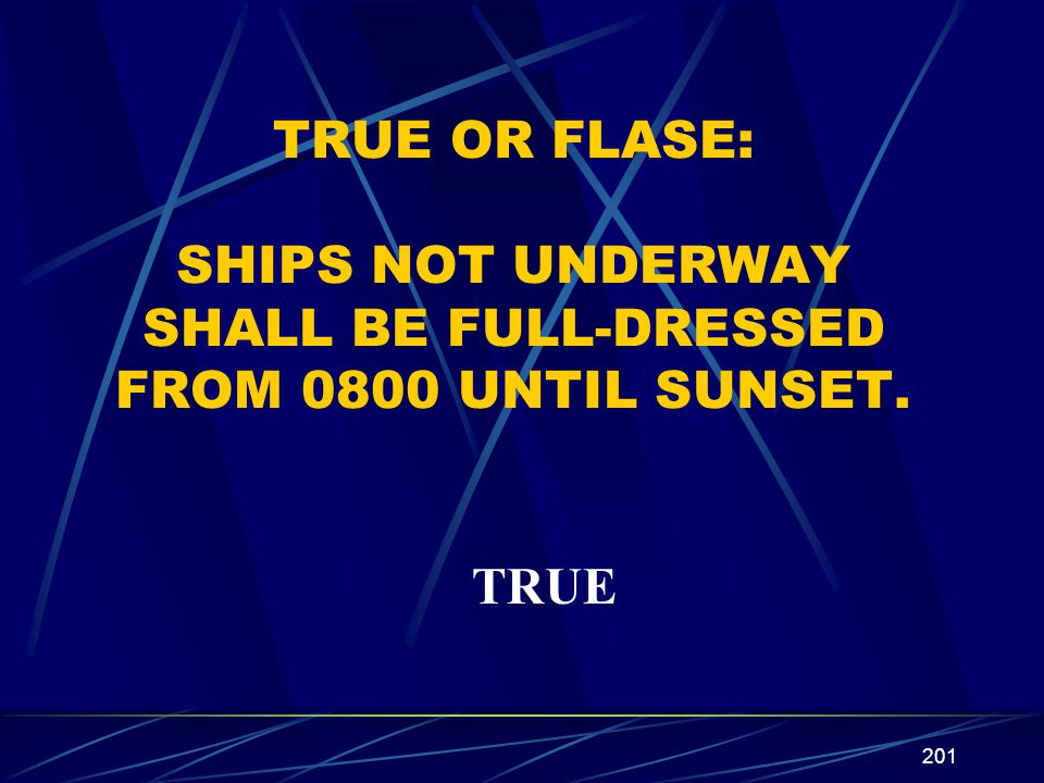 201 TRUE OR FLASE: SHIPS NOT UNDERWAY SHALL BE FULL-DRESSED FROM 0800 UNTIL SUNSET. TRUE