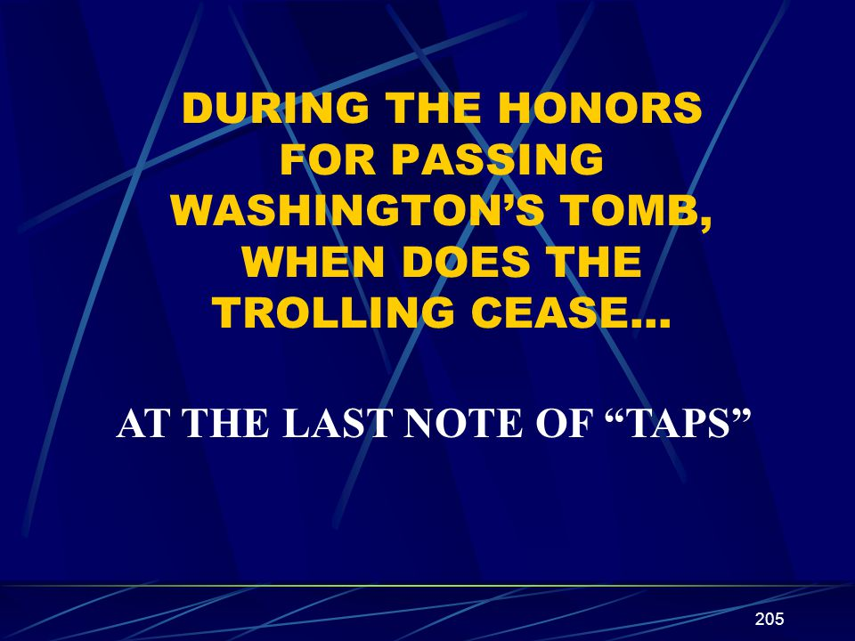 205 DURING THE HONORS FOR PASSING WASHINGTONS TOMB, WHEN DOES THE TROLLING CEASE… AT THE LAST NOTE OF TAPS